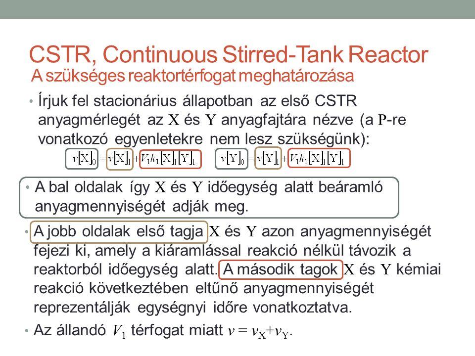 Írjuk fel stacionárius állapotban az első CSTR anyagmérlegét az X és Y anyagfajtára nézve (a P -re vonatkozó egyenletekre nem lesz szükségünk): CSTR, Continuous Stirred-Tank Reactor A szükséges reaktortérfogat meghatározása A bal oldalak így X és Y időegység alatt beáramló anyagmennyiségét adják meg.