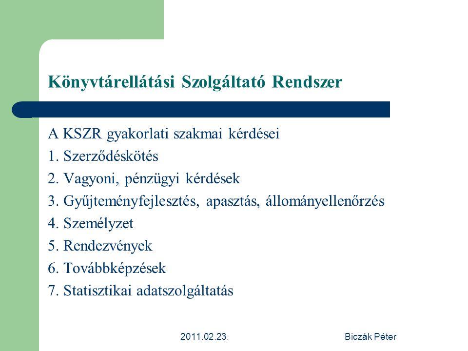 2011.02.23.Biczák Péter Könyvtárellátási Szolgáltató Rendszer A KSZR gyakorlati szakmai kérdései 1. Szerződéskötés 2. Vagyoni, pénzügyi kérdések 3. Gy