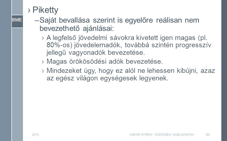 BME 2014ANDOR GYÖRGY: KÖZÖSSÉGI GAZDASÁGTAN125 ›Piketty –Saját bevallása szerint is egyelőre reálisan nem bevezethető ajánlásai: ›A legfelső jövedelmi sávokra kivetett igen magas (pl.