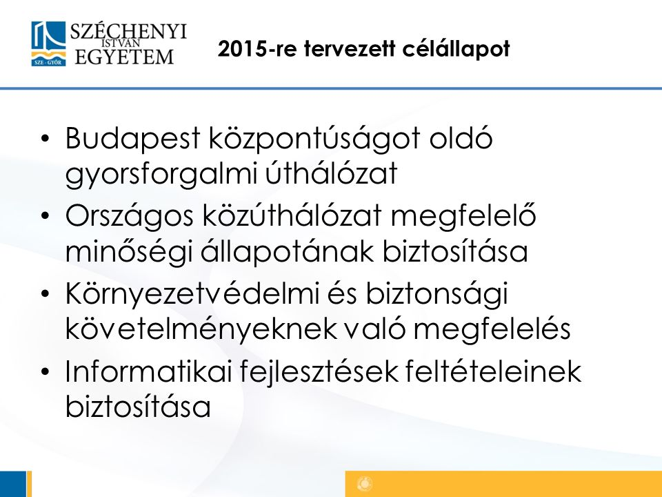 2015-re tervezett célállapot Budapest központúságot oldó gyorsforgalmi úthálózat Országos közúthálózat megfelelő minőségi állapotának biztosítása Környezetvédelmi és biztonsági követelményeknek való megfelelés Informatikai fejlesztések feltételeinek biztosítása