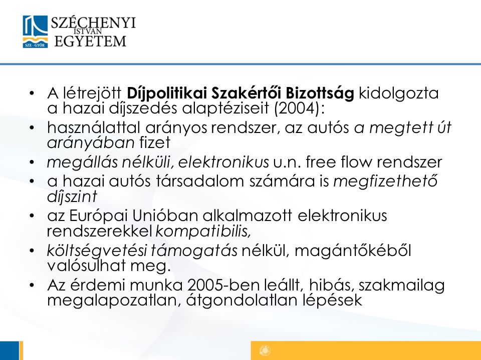 A létrejött Díjpolitikai Szakértői Bizottság kidolgozta a hazai díjszedés alaptéziseit (2004): használattal arányos rendszer, az autós a megtett út arányában fizet megállás nélküli, elektronikus u.n.