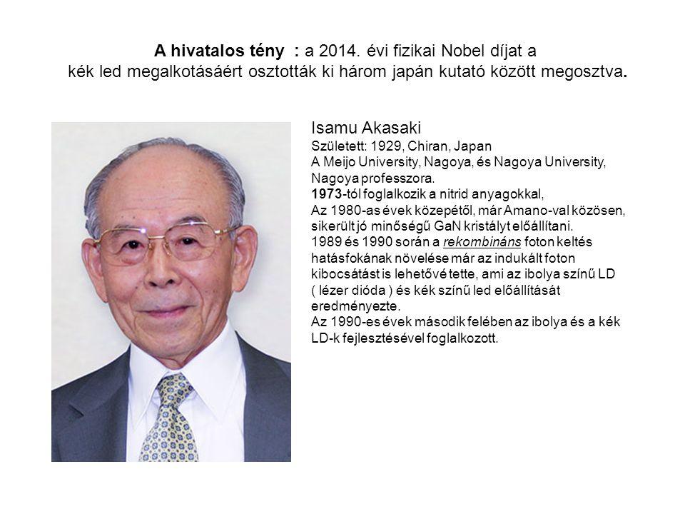 A hivatalos tény : a 2014. évi fizikai Nobel díjat a kék led megalkotásáért osztották ki három japán kutató között megosztva. Isamu Akasaki Született: