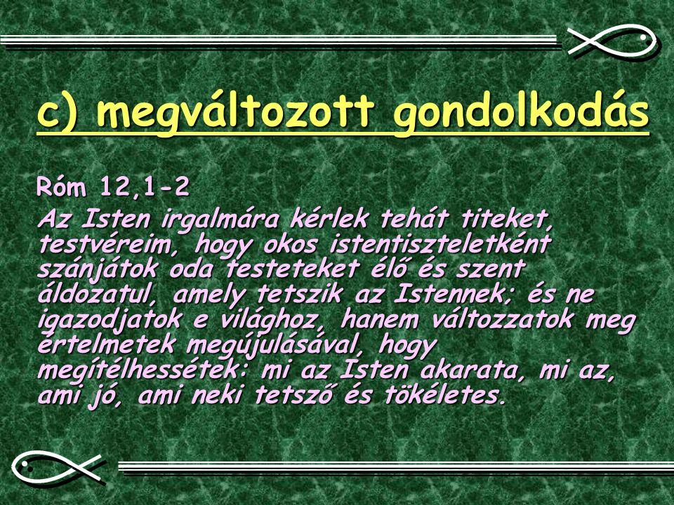 c) megváltozott gondolkodás Róm 12,1-2 Az Isten irgalmára kérlek tehát titeket, testvéreim, hogy okos istentiszteletként szánjátok oda testeteket élő