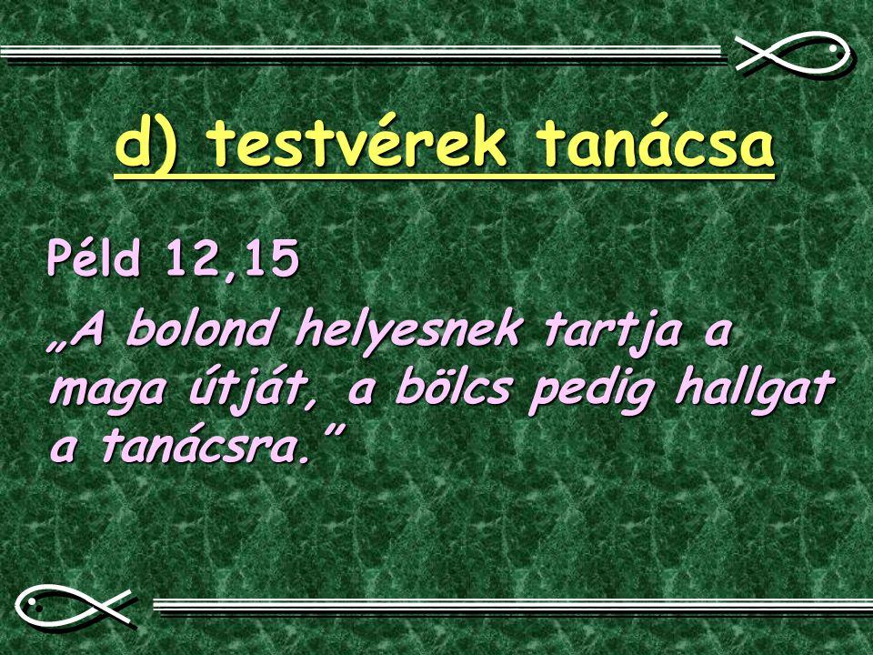 """d) testvérek tanácsa Péld 12,15 """"A bolond helyesnek tartja a maga útját, a bölcs pedig hallgat a tanácsra."""""""