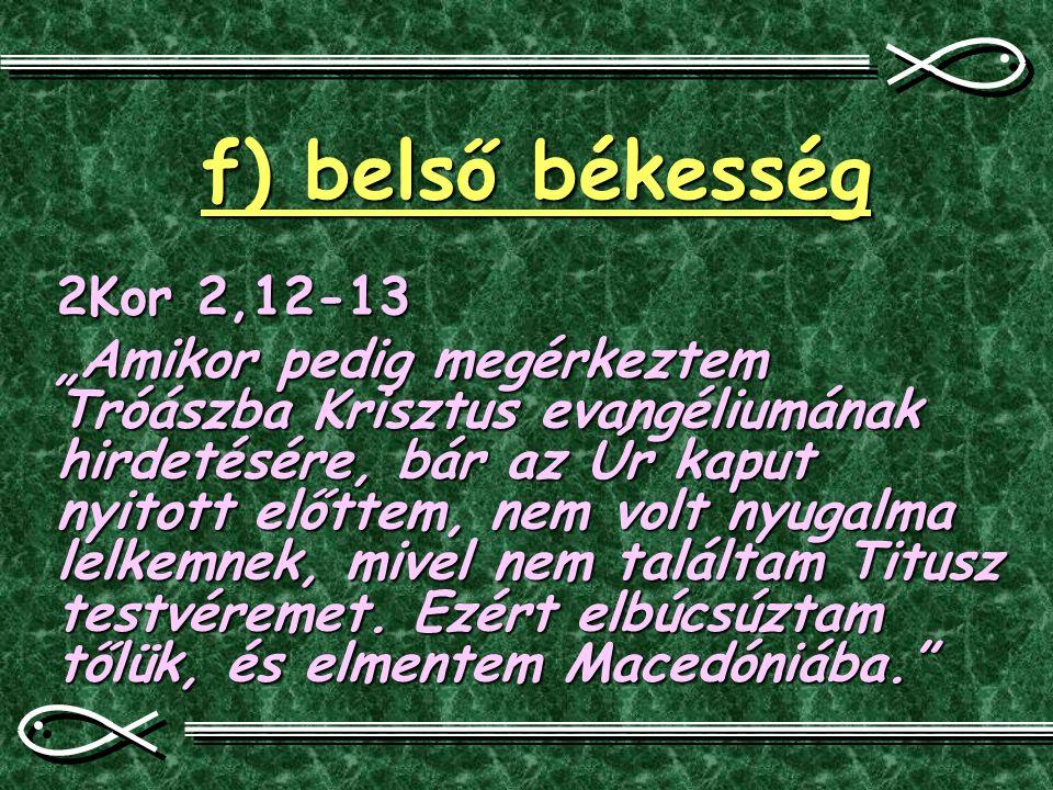 """f) belső békesség 2Kor 2,12-13 """"Amikor pedig megérkeztem Tróászba Krisztus evangéliumának hirdetésére, bár az Úr kaput nyitott előttem, nem volt nyuga"""