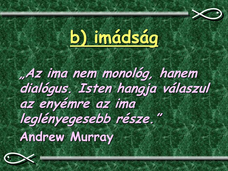 """b) imádság """"Az ima nem monológ, hanem dialógus. Isten hangja válaszul az enyémre az ima leglényegesebb része."""" Andrew Murray"""