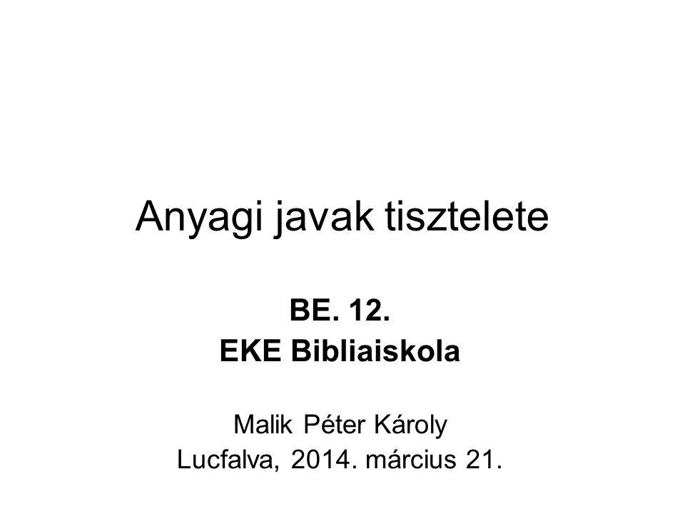 Anyagi javak tisztelete BE. 12. EKE Bibliaiskola Malik Péter Károly Lucfalva, 2014. március 21.