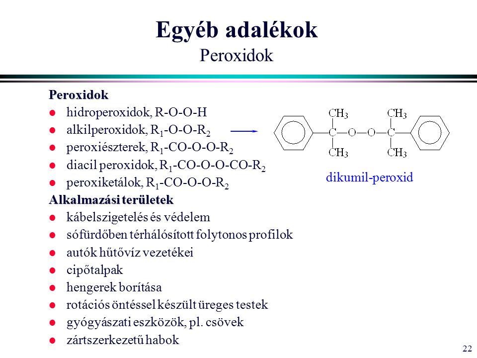 22 Peroxidok l hidroperoxidok, R-O-O-H l alkilperoxidok, R 1 -O-O-R 2 l peroxiészterek, R 1 -CO-O-O-R 2 l diacil peroxidok, R 1 -CO-O-O-CO-R 2 l peroxiketálok, R 1 -CO-O-O-R 2 Alkalmazási területek l kábelszigetelés és védelem l sófürdőben térhálósított folytonos profilok l autók hűtővíz vezetékei l cipőtalpak l hengerek borítása l rotációs öntéssel készült üreges testek l gyógyászati eszközök, pl.