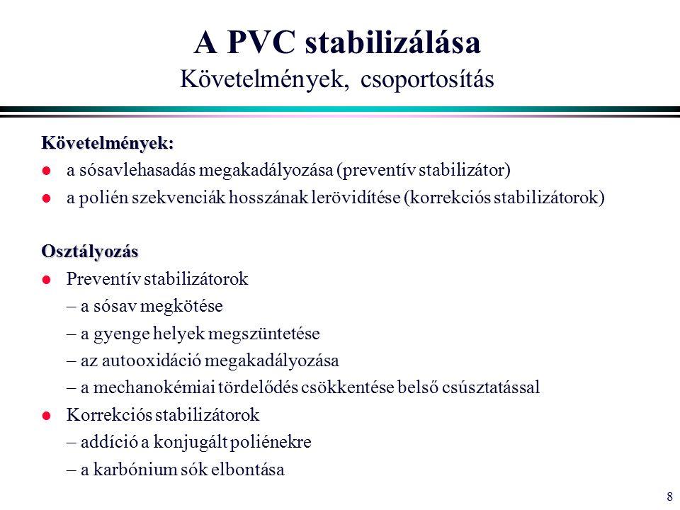 8 Követelmények: l a sósavlehasadás megakadályozása (preventív stabilizátor) l a polién szekvenciák hosszának lerövidítése (korrekciós stabilizátorok)Osztályozás l Preventív stabilizátorok – a sósav megkötése – a gyenge helyek megszüntetése – az autooxidáció megakadályozása – a mechanokémiai tördelődés csökkentése belső csúsztatással l Korrekciós stabilizátorok – addíció a konjugált poliénekre – a karbónium sók elbontása A PVC stabilizálása Követelmények, csoportosítás