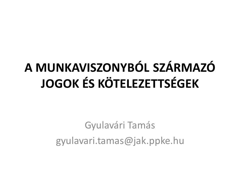 A MUNKAVISZONYBÓL SZÁRMAZÓ JOGOK ÉS KÖTELEZETTSÉGEK Gyulavári Tamás gyulavari.tamas@jak.ppke.hu
