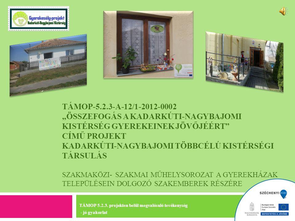 """TÁMOP-5.2.3-A-12/1-2012-0002 """"ÖSSZEFOGÁS A KADARKÚTI-NAGYBAJOMI KISTÉRSÉG GYEREKEINEK JÖVŐJÉÉRT CÍMŰ PROJEKT KADARKÚTI-NAGYBAJOMI TÖBBCÉLÚ KISTÉRSÉGI TÁRSULÁS SZAKMAKÖZI- SZAKMAI MŰHELYSOROZAT A GYEREKHÁZAK TELEPÜLÉSEIN DOLGOZÓ SZAKEMBEREK RÉSZÉRE TÁMOP 5.2.3."""