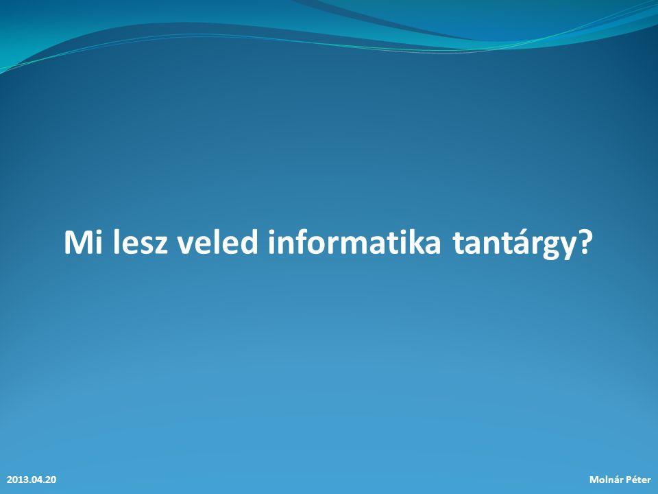 Mi lesz veled informatika tantárgy.2013.04.20Molnár Péter Előzmények… 2011.