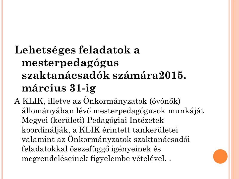 Lehetséges feladatok a mesterpedagógus szaktanácsadók számára2015. március 31-ig A KLIK, illetve az Önkormányzatok (óvónők) állományában lévő mesterpe