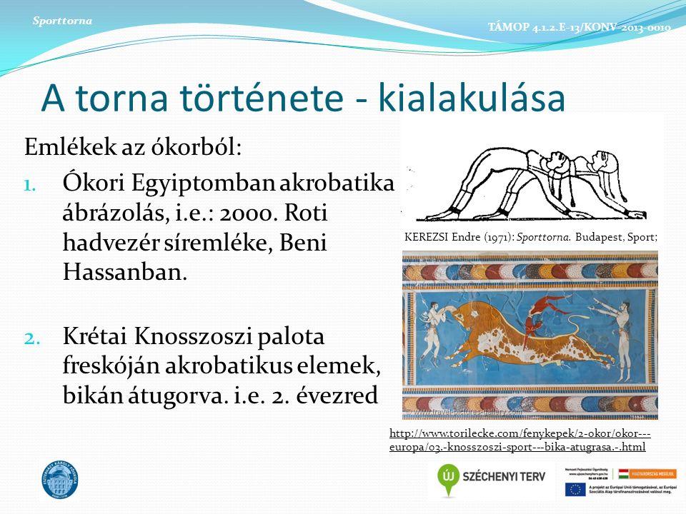 A torna története - kialakulása Emlékek az ókorból: 1. Ókori Egyiptomban akrobatika ábrázolás, i.e.: 2000. Roti hadvezér síremléke, Beni Hassanban. 2.