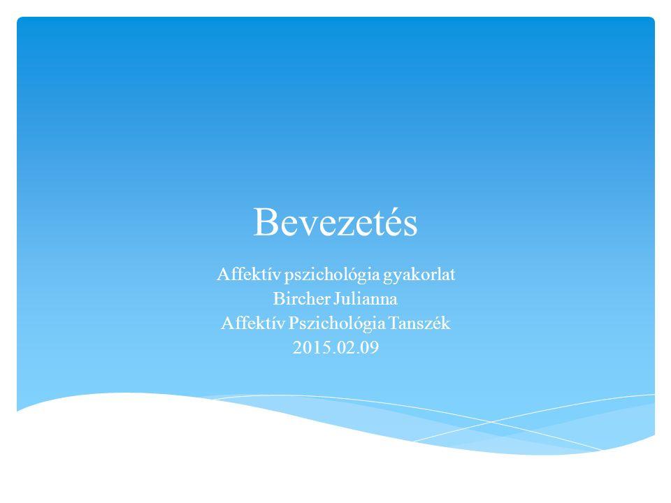 Bevezetés Affektív pszichológia gyakorlat Bircher Julianna Affektív Pszichológia Tanszék 2015.02.09