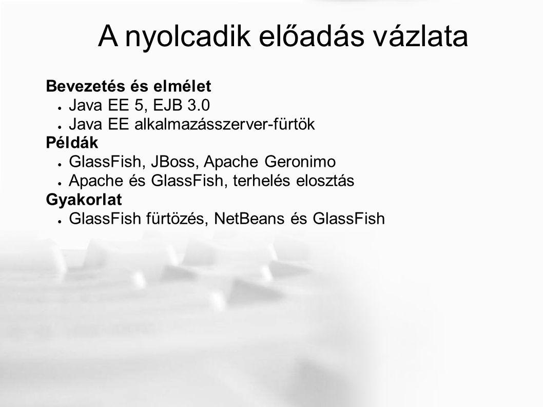 A nyolcadik előadás vázlata Bevezetés és elmélet ● Java EE 5, EJB 3.0 ● Java EE alkalmazásszerver-fürtök Példák ● GlassFish, JBoss, Apache Geronimo ● Apache és GlassFish, terhelés elosztás Gyakorlat ● GlassFish fürtözés, NetBeans és GlassFish