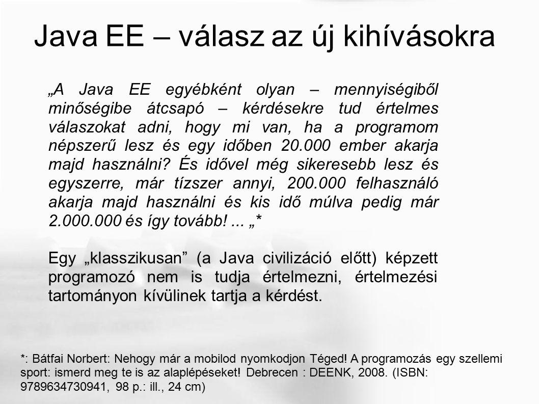 Java EE 5, EJB 3.0 The Java EE 5Tutorial For Sun Java System Application Server 9.1 http://java.sun.com/javaee/5/docs/tutorial/doc/ http://java.sun.com/javaee/5/docs/tutorial/doc/JavaEETutorial.pdf (1124 oldal) Szabványok és olyan alkalmazásmodell, amiben az iménti kérdés kezelhető.