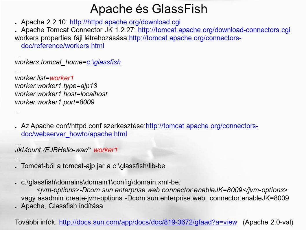 Apache és GlassFish ● Apache 2.2.10: http://httpd.apache.org/download.cgihttp://httpd.apache.org/download.cgi ● Apache Tomcat Connector JK 1.2.27: http://tomcat.apache.org/download-connectors.cgihttp://tomcat.apache.org/download-connectors.cgi workers.properties fájl létrehozásása:http://tomcat.apache.org/connectors- doc/reference/workers.htmlhttp://tomcat.apache.org/connectors- doc/reference/workers.html … workers.tomcat_home=c:\glassfishc:\glassfish … worker.list=worker1 worker.worker1.type=ajp13 worker.worker1.host=localhost worker.worker1.port=8009...