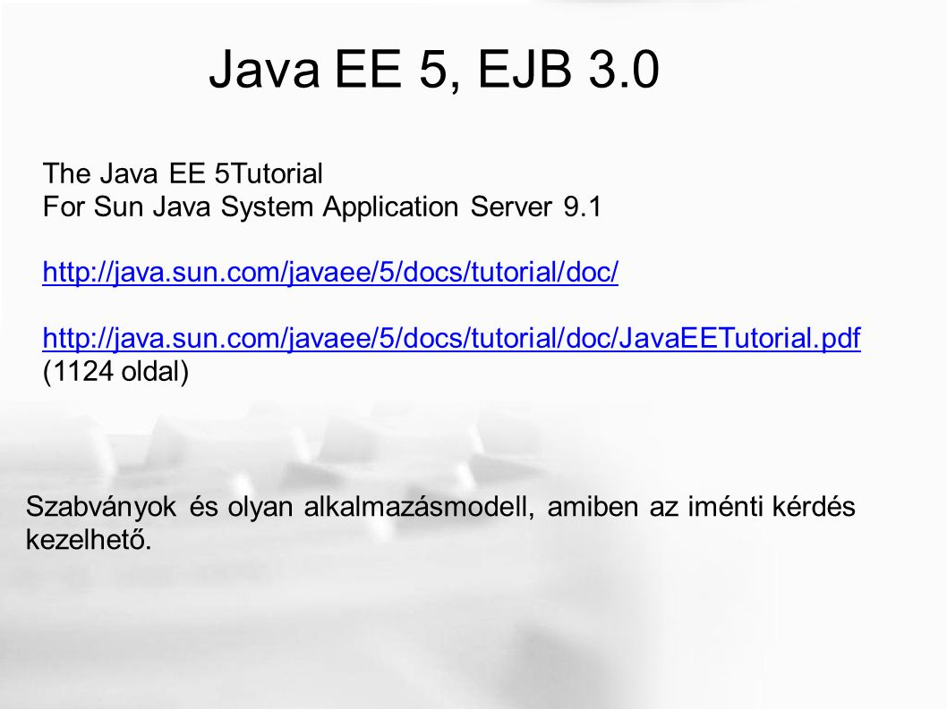 Java EE 5, EJB 3.0 The Java EE 5Tutorial For Sun Java System Application Server 9.1 http://java.sun.com/javaee/5/docs/tutorial/doc/ http://java.sun.com/javaee/5/docs/tutorial/doc/JavaEETutorial.pdf (1124 oldal) Szabványok és olyan alkalmazásmodell, amiben az iménti kérdés kezelhető.