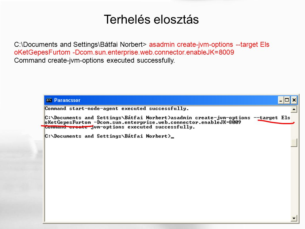 Terhelés elosztás C:\Documents and Settings\Bátfai Norbert> asadmin create-jvm-options --target Els oKetGepesFurtom -Dcom.sun.enterprise.web.connector.enableJK=8009 Command create-jvm-options executed successfully.