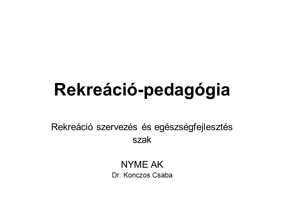 Rekreáció-pedagógia Rekreáció szervezés és egészségfejlesztés szak NYME AK Dr. Konczos Csaba