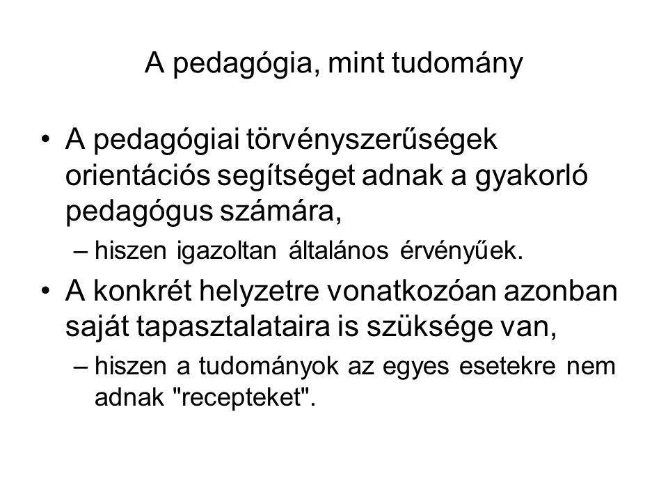 A pedagógia, mint tudomány A pedagógiai törvényszerűségek orientációs segítséget adnak a gyakorló pedagógus számára, –hiszen igazoltan általános érvén