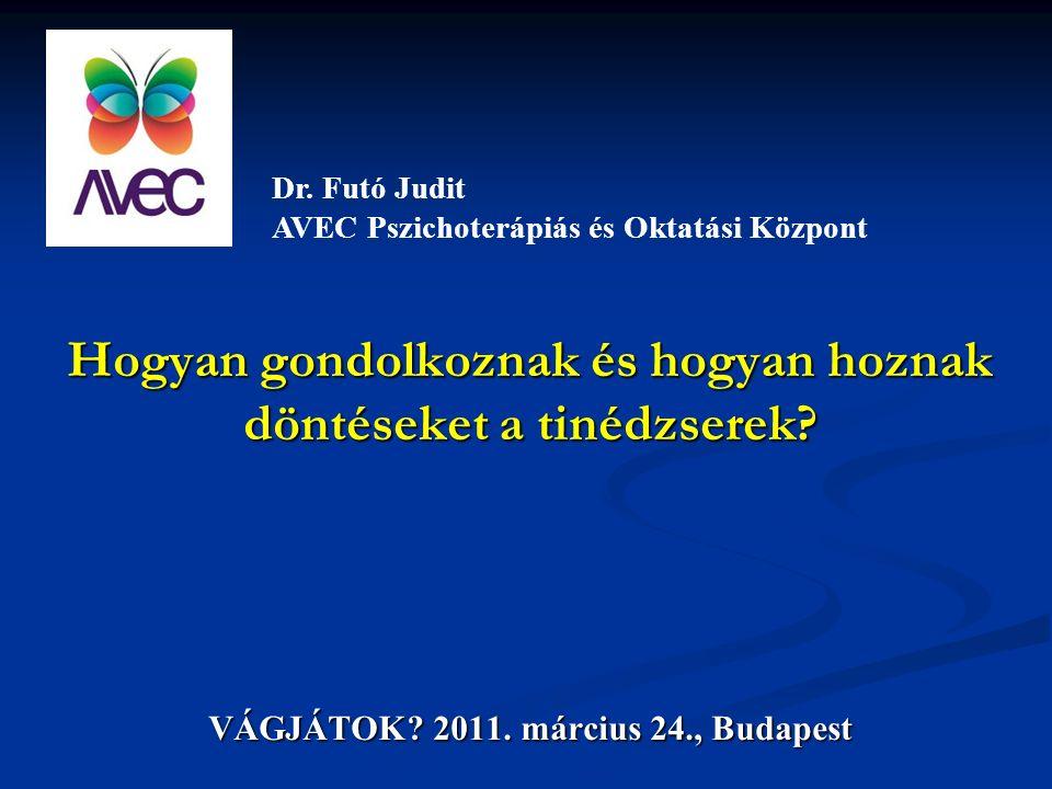 Hogyan gondolkoznak és hogyan hoznak döntéseket a tinédzserek? VÁGJÁTOK? 2011. március 24., Budapest Dr. Futó Judit AVEC Pszichoterápiás és Oktatási K