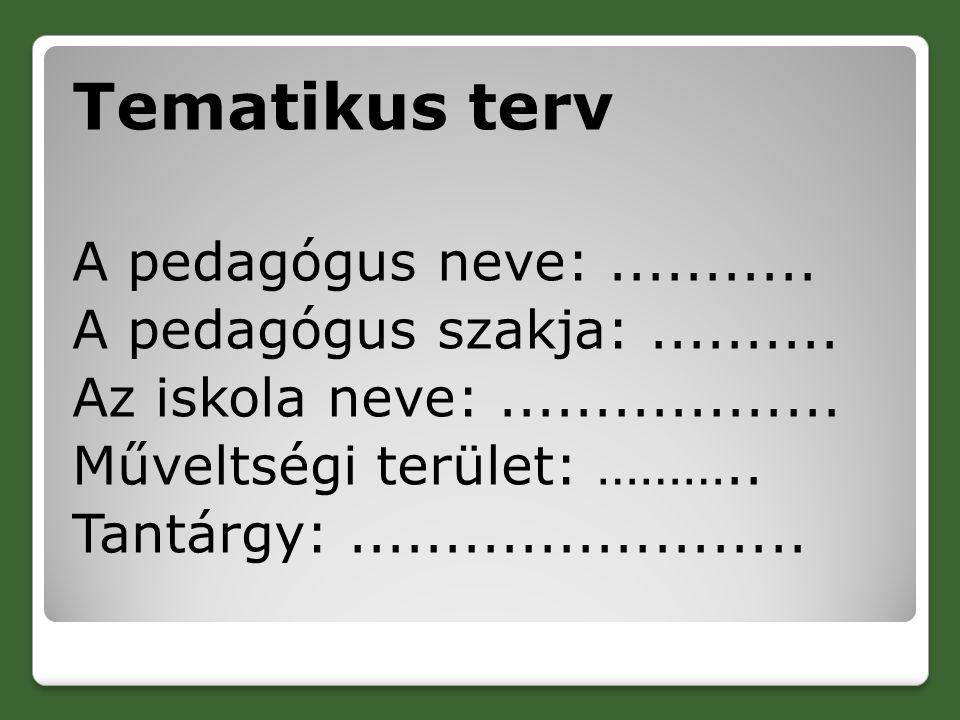 Tematikus terv A pedagógus neve:........... A pedagógus szakja:.......... Az iskola neve:.................. Műveltségi terület: ……….. Tantárgy:.......