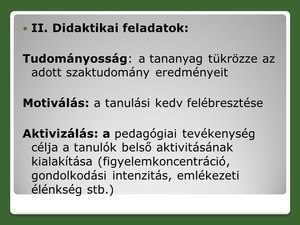 II. Didaktikai feladatok: Tudományosság: a tananyag tükrözze az adott szaktudomány eredményeit Motiválás: a tanulási kedv felébresztése Aktivizálás: a