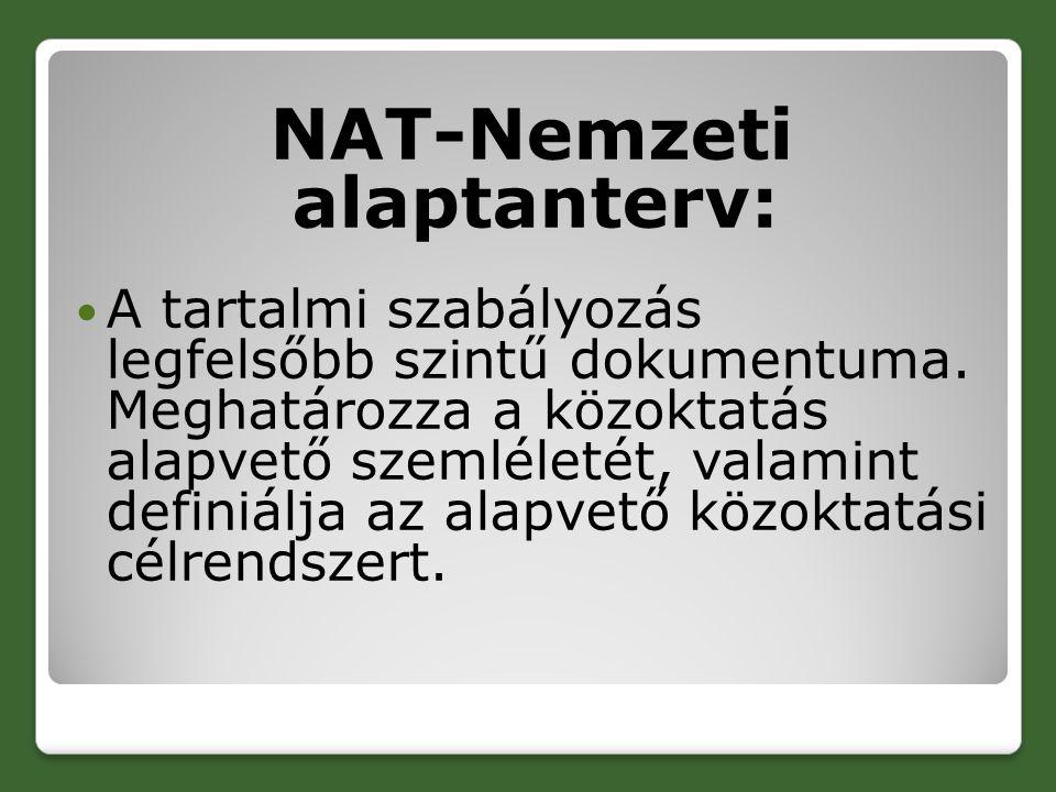 NAT-Nemzeti alaptanterv: A tartalmi szabályozás legfelsőbb szintű dokumentuma. Meghatározza a közoktatás alapvető szemléletét, valamint definiálja az