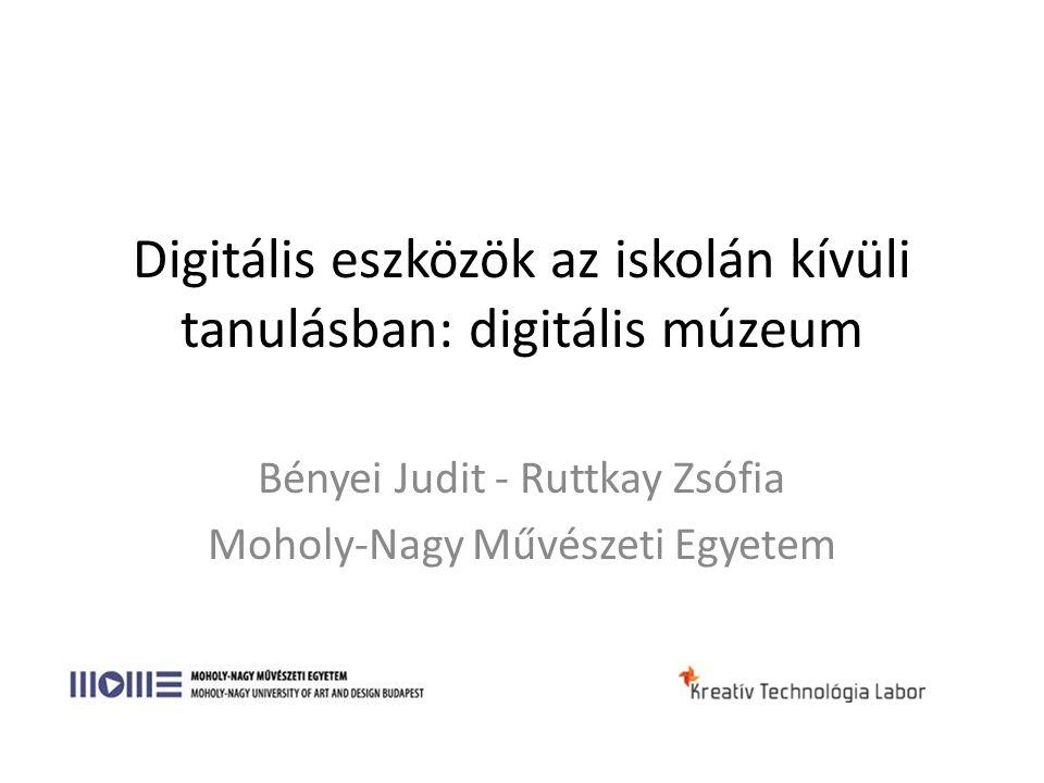Digitális eszközök az iskolán kívüli tanulásban: digitális múzeum Bényei Judit - Ruttkay Zsófia Moholy-Nagy Művészeti Egyetem