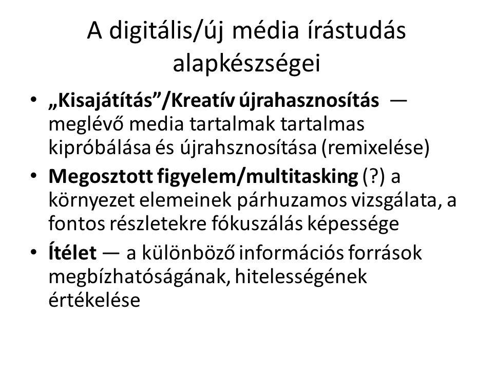 """A digitális/új média írástudás alapkészségei """"Kisajátítás /Kreatív újrahasznosítás — meglévő media tartalmak tartalmas kipróbálása és újrahsznosítása (remixelése) Megosztott figyelem/multitasking ( ) a környezet elemeinek párhuzamos vizsgálata, a fontos részletekre fókuszálás képessége Ítélet — a különböző információs források megbízhatóságának, hitelességének értékelése"""
