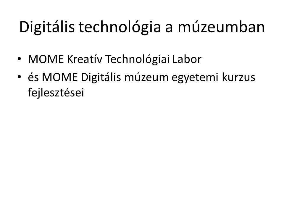 Digitális technológia a múzeumban MOME Kreatív Technológiai Labor és MOME Digitális múzeum egyetemi kurzus fejlesztései
