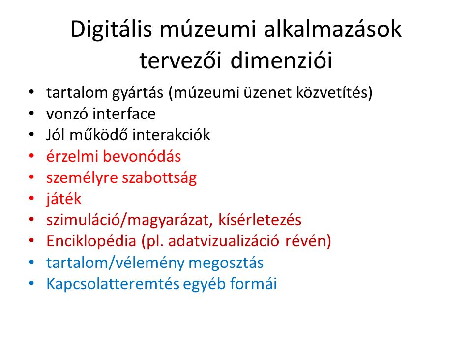 Digitális múzeumi alkalmazások tervezői dimenziói tartalom gyártás (múzeumi üzenet közvetítés) vonzó interface Jól működő interakciók érzelmi bevonódás személyre szabottság játék szimuláció/magyarázat, kísérletezés Enciklopédia (pl.