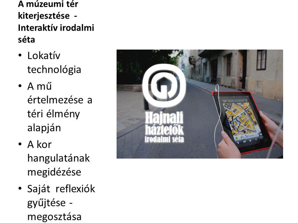 A múzeumi tér kiterjesztése - Interaktív irodalmi séta Lokatív technológia A mű értelmezése a téri élmény alapján A kor hangulatának megidézése Saját reflexiók gyűjtése - megosztása