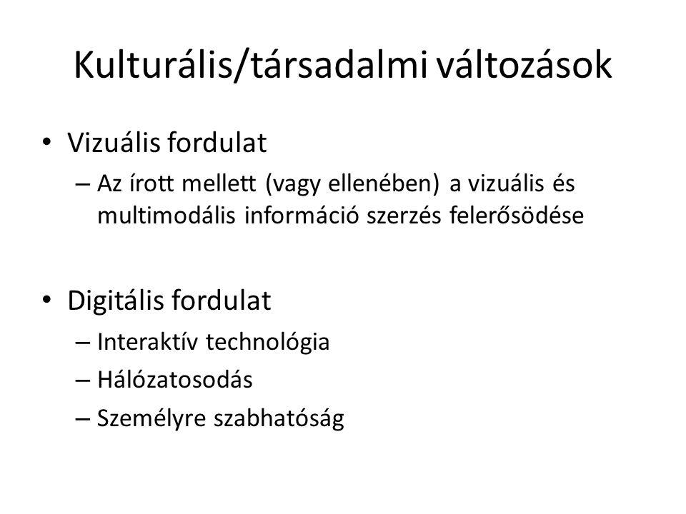 Kulturális/társadalmi változások Vizuális fordulat – Az írott mellett (vagy ellenében) a vizuális és multimodális információ szerzés felerősödése Digitális fordulat – Interaktív technológia – Hálózatosodás – Személyre szabhatóság