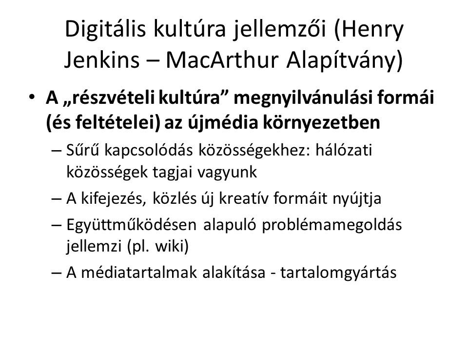 """Digitális kultúra jellemzői (Henry Jenkins – MacArthur Alapítvány) A """"részvételi kultúra megnyilvánulási formái (és feltételei) az újmédia környezetben – Sűrű kapcsolódás közösségekhez: hálózati közösségek tagjai vagyunk – A kifejezés, közlés új kreatív formáit nyújtja – Együttműködésen alapuló problémamegoldás jellemzi (pl."""