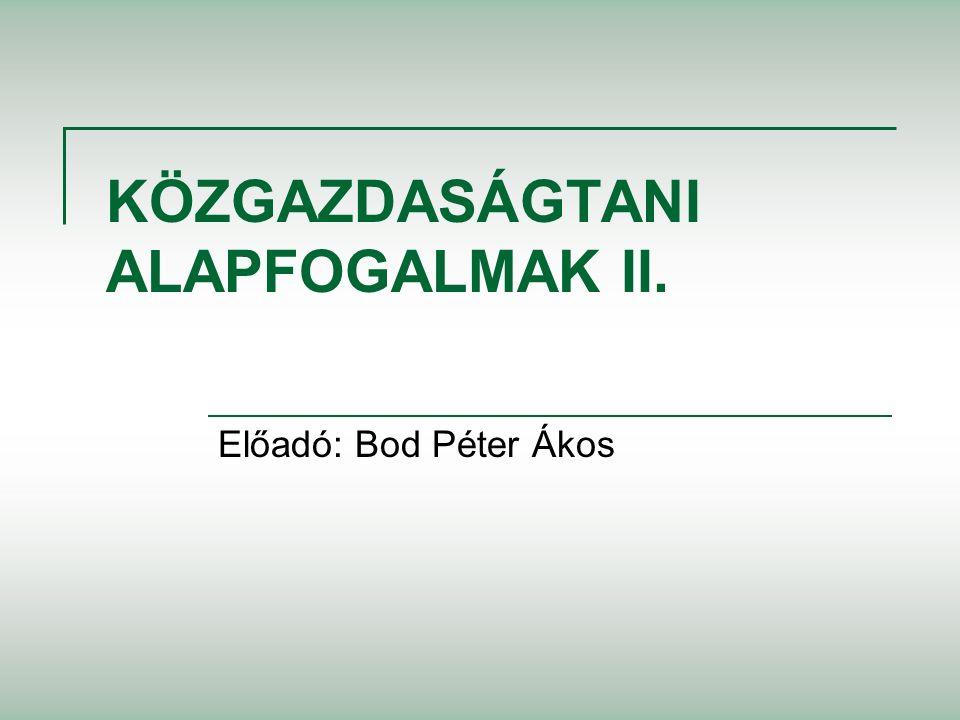 KÖZGAZDASÁGTANI ALAPFOGALMAK II. Előadó: Bod Péter Ákos