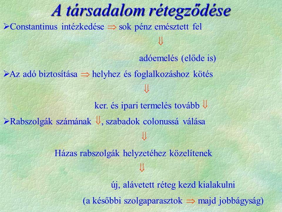  Constantinus intézkedése  sok pénz emésztett fel  adóemelés (előde is)  Az adó biztosítása  helyhez és foglalkozáshoz kötés  ker. és ipari term