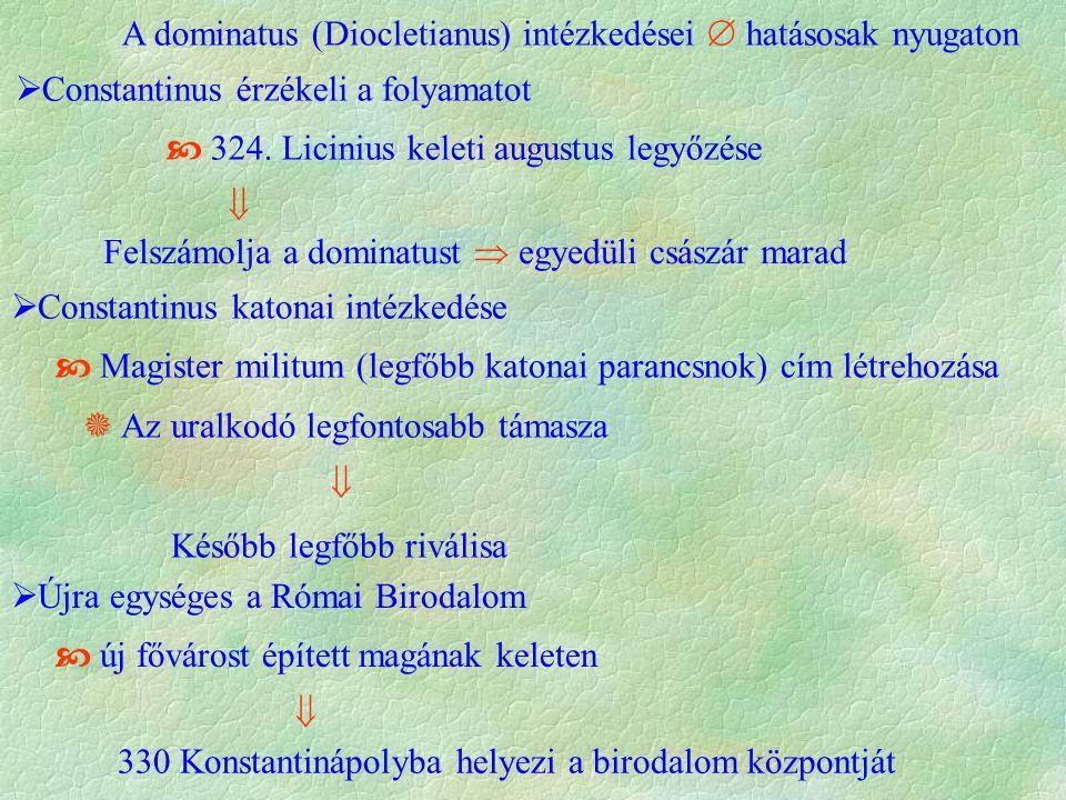 A dominatus (Diocletianus) intézkedései  hatásosak nyugaton  Constantinus érzékeli a folyamatot  324. Licinius keleti augustus legyőzése  Felszámo
