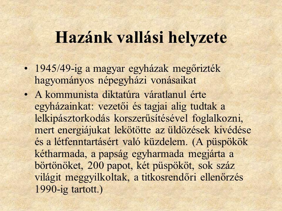 Hazánk vallási helyzete 1945/49-ig a magyar egyházak megőrizték hagyományos népegyházi vonásaikat A kommunista diktatúra váratlanul érte egyházainkat: vezetői és tagjai alig tudtak a lelkipásztorkodás korszerűsítésével foglalkozni, mert energiájukat lekötötte az üldözések kivédése és a létfenntartásért való küzdelem.