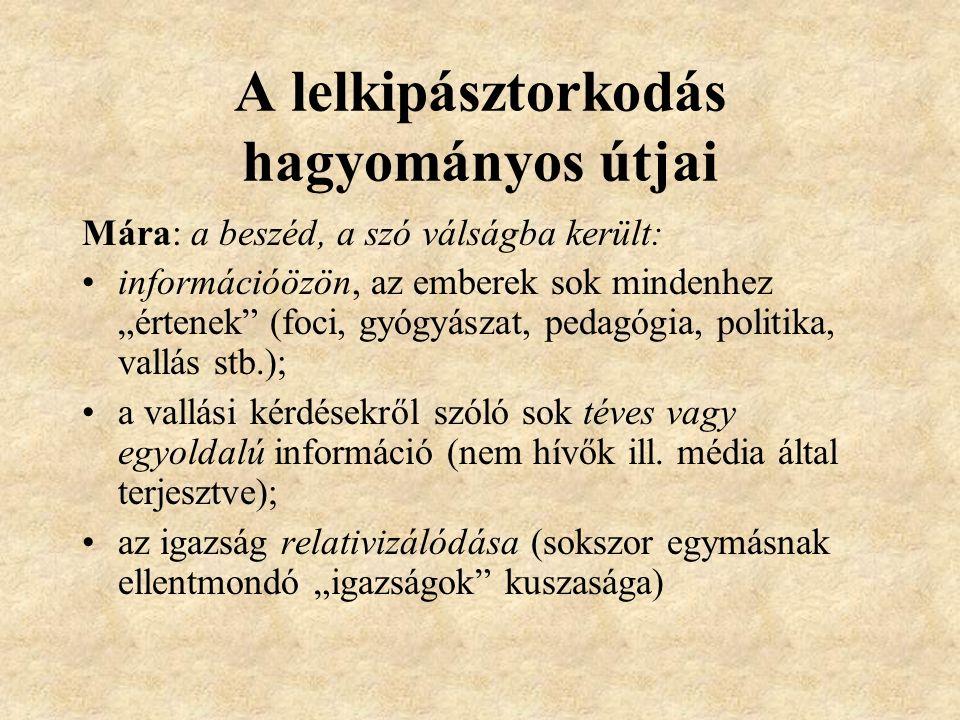 """A lelkipásztorkodás hagyományos útjai Mára: a beszéd, a szó válságba került: információözön, az emberek sok mindenhez """"értenek"""" (foci, gyógyászat, ped"""