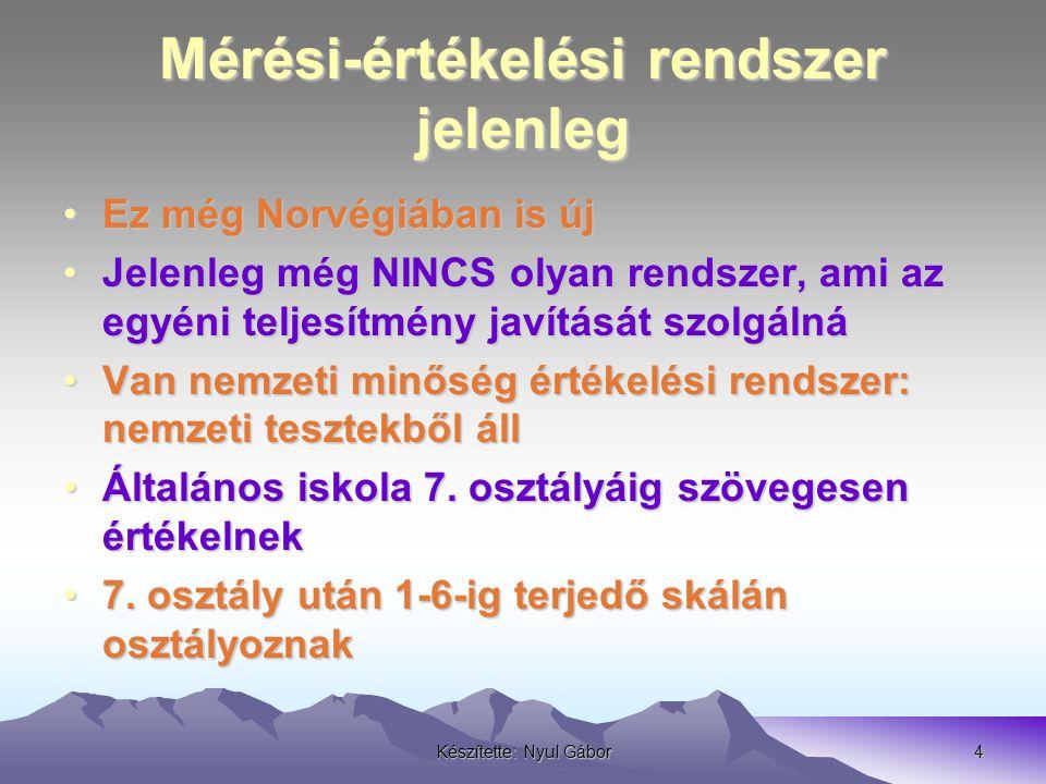 Készítette: Nyul Gábor4 Mérési-értékelési rendszer jelenleg Ez még Norvégiában is újEz még Norvégiában is új Jelenleg még NINCS olyan rendszer, ami az egyéni teljesítmény javítását szolgálnáJelenleg még NINCS olyan rendszer, ami az egyéni teljesítmény javítását szolgálná Van nemzeti minőség értékelési rendszer: nemzeti tesztekből állVan nemzeti minőség értékelési rendszer: nemzeti tesztekből áll Általános iskola 7.