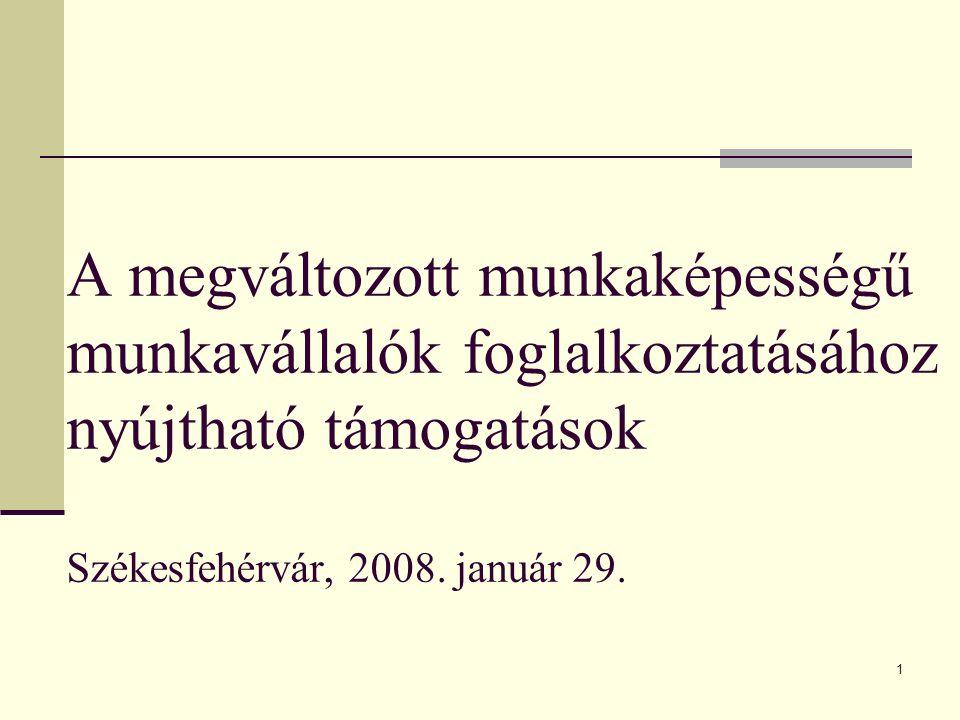 1 A megváltozott munkaképességű munkavállalók foglalkoztatásához nyújtható támogatások Székesfehérvár, 2008.