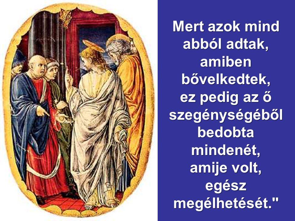 Akkor odahívta tanítványait, és azt mondta nekik:,,Bizony, mondom nektek: ez a szegény özvegy többet adott mindazoknál, akik pénzt dobtak a kincstárba