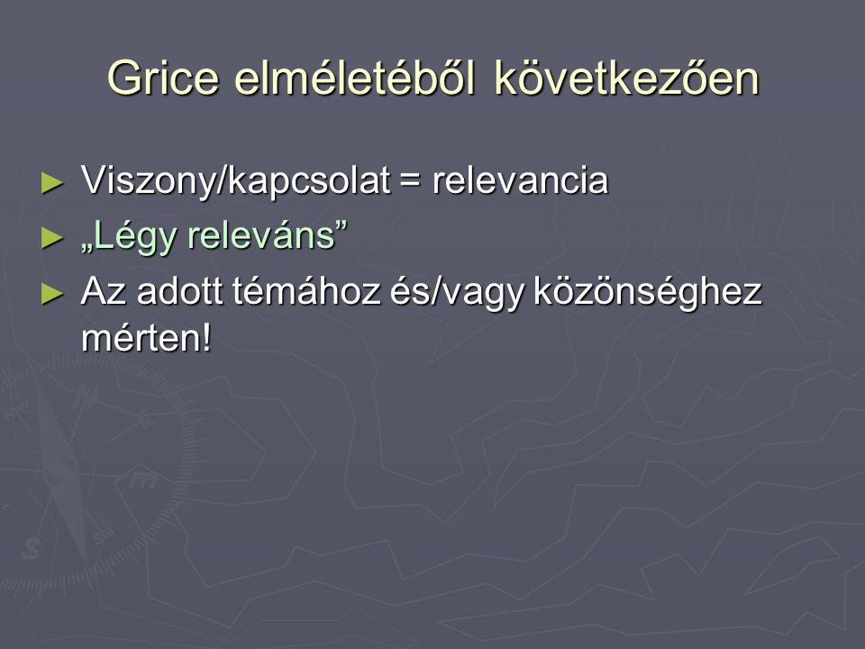 """Grice elméletéből következően ► Viszony/kapcsolat = relevancia ► """"Légy releváns ► Az adott témához és/vagy közönséghez mérten!"""