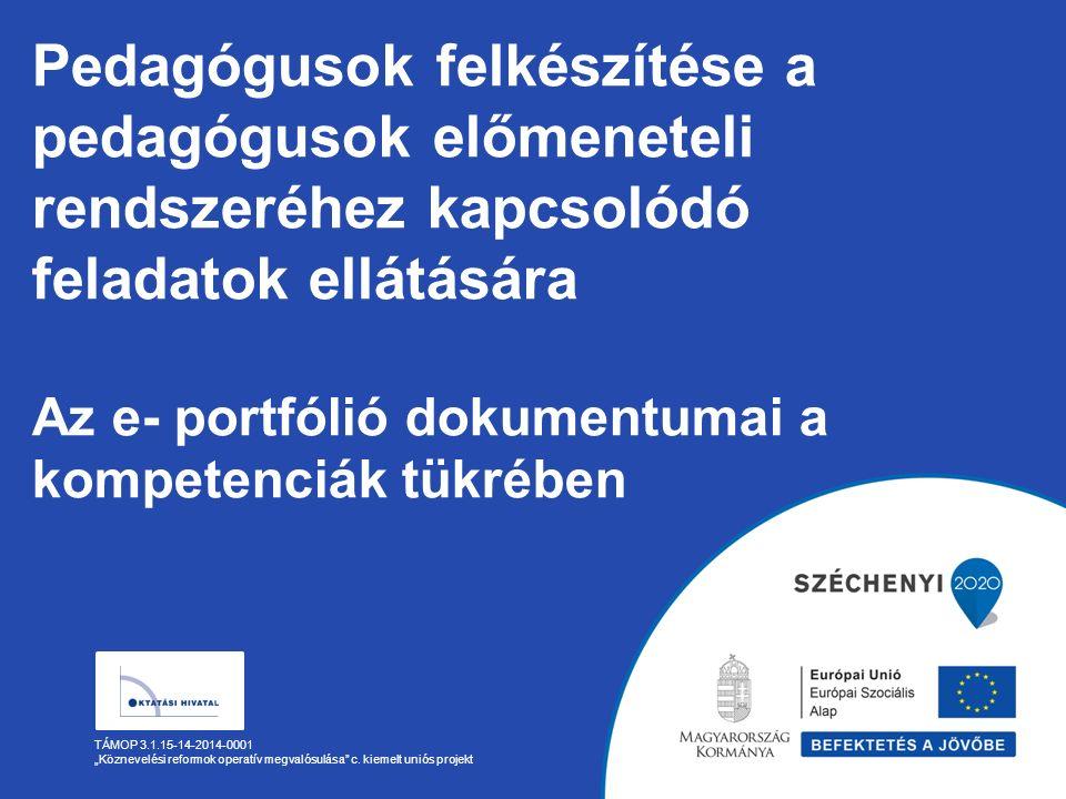 """Pedagógusok felkészítése a pedagógusok előmeneteli rendszeréhez kapcsolódó feladatok ellátására Az e- portfólió dokumentumai a kompetenciák tükrében TÁMOP 3.1.15-14-2014-0001 """"Köznevelési reformok operatív megvalósulása c."""