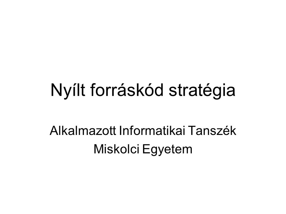 Nyílt forráskód stratégia Alkalmazott Informatikai Tanszék Miskolci Egyetem