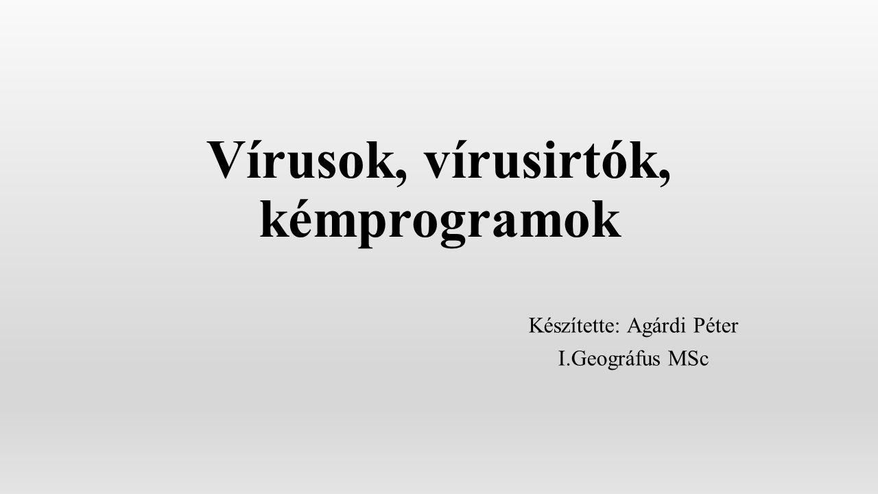 Vírusok, vírusirtók, kémprogramok Készítette: Agárdi Péter I.Geográfus MSc