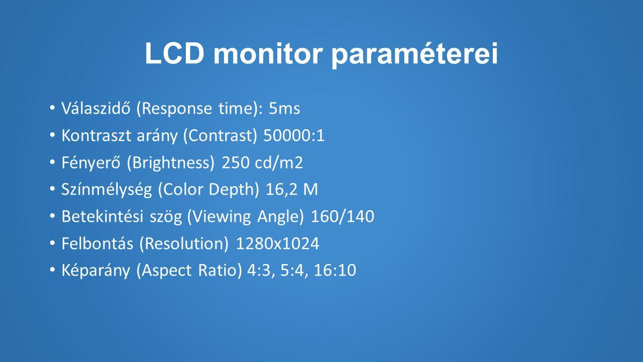 LCD monitor paraméterei Válaszidő (Response time): 5ms Kontraszt arány (Contrast) 50000:1 Fényerő (Brightness) 250 cd/m2 Színmélység (Color Depth) 16,2 M Betekintési szög (Viewing Angle) 160/140 Felbontás (Resolution) 1280x1024 Képarány (Aspect Ratio) 4:3, 5:4, 16:10